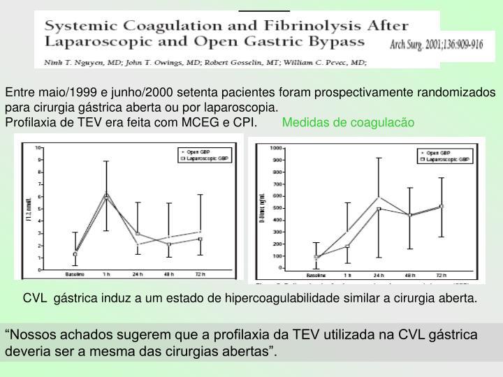 Entre maio/1999 e junho/2000 setenta pacientes foram prospectivamente randomizados para cirurgia gástrica aberta ou por laparoscopia.                                                               Profilaxia de TEV era feita com MCEG e CPI.