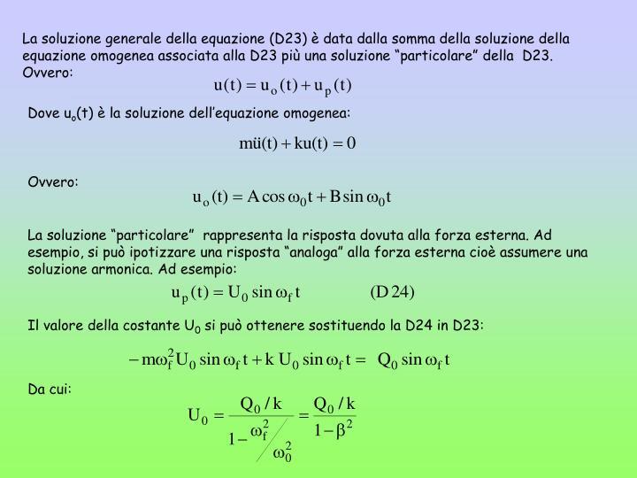 """La soluzione generale della equazione (D23) è data dalla somma della soluzione della equazione omogenea associata alla D23 più una soluzione """"particolare"""" della  D23. Ovvero:"""
