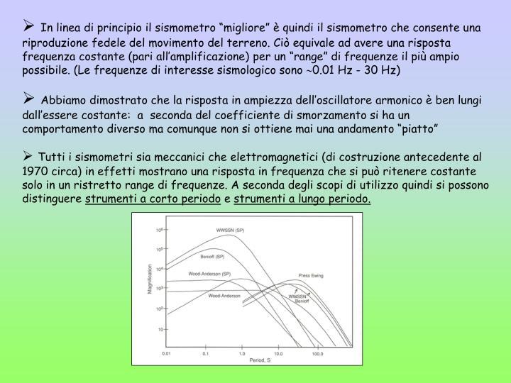 """In linea di principio il sismometro """"migliore"""" è quindi il sismometro che consente una riproduzione fedele del movimento del terreno. Ciò equivale ad avere una risposta frequenza costante (pari all'amplificazione) per un """"range"""" di frequenze il più ampio possibile. (Le frequenze di interesse sismologico sono"""