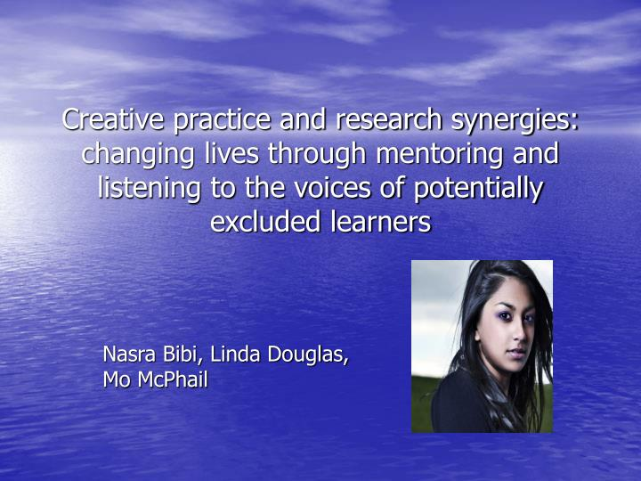 Creative practice and research synergies: changing lives through mentoring and listening to the voices of potentially excluded learners