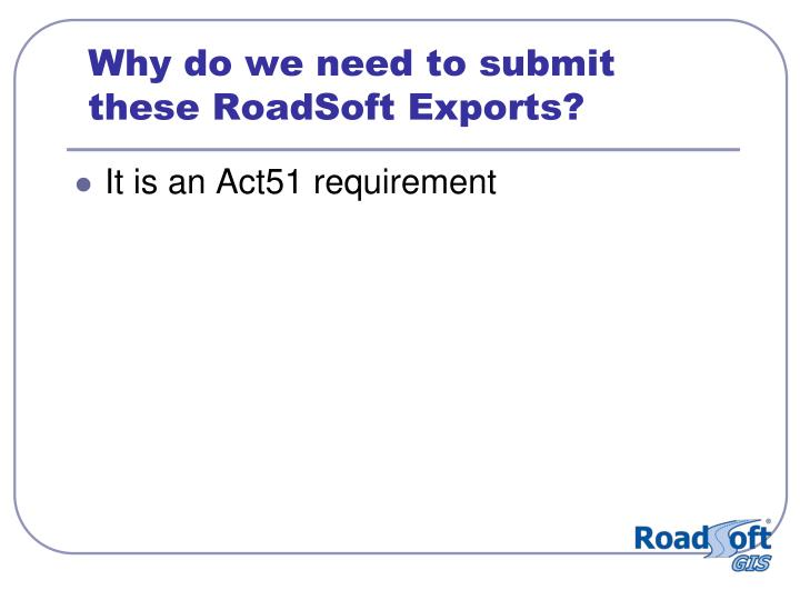 Why do we need to submit these RoadSoft Exports?