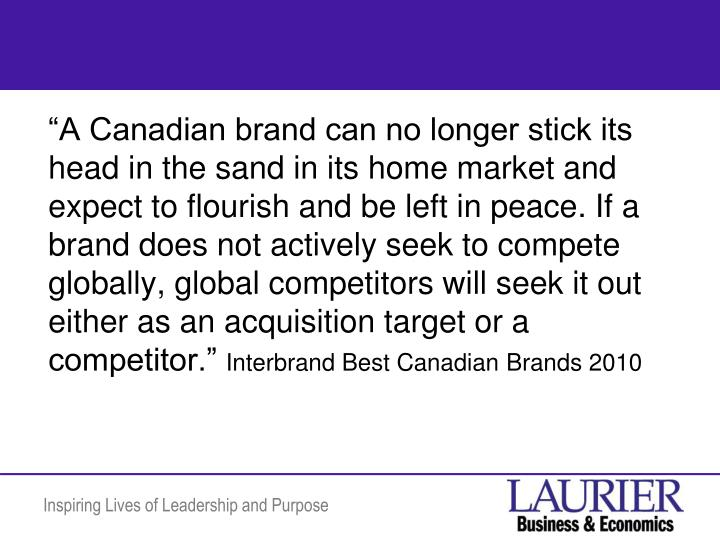 """A Canadian brand can no longer stick its head in the sand in its home market and expect to flourish and be left in peace. If a brand does not actively seek to compete globally, global competitors will seek it out either as an acquisition target or a competitor."""