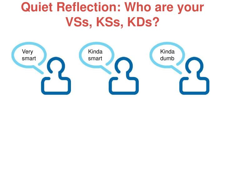 Quiet Reflection: Who are your VSs, KSs, KDs?