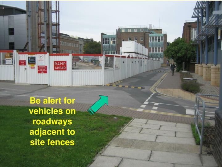Be alert for vehicles on roadways adjacent to site fences