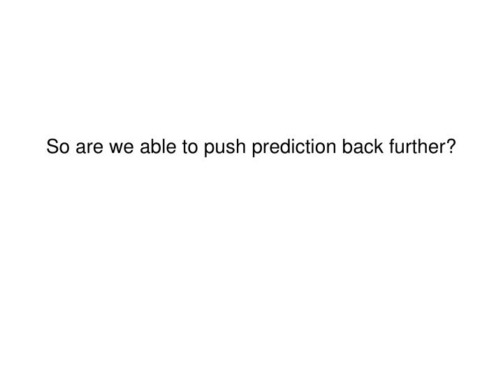So are we able to push prediction back further?