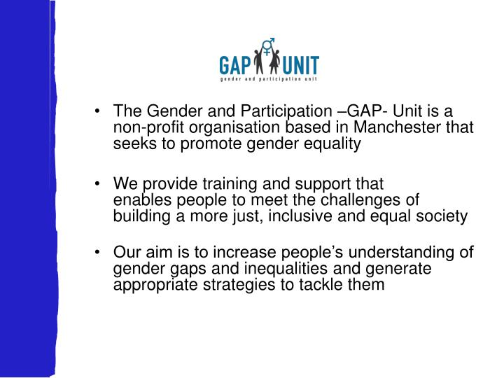 The Gender and Participation –GAP- Unit is a non-profit organisation based in Manchester that seeks to promote gender equality