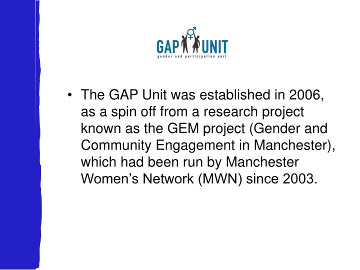 The GAP Unit was established in 2006, as a spin off from a research project known as the GEM project (Gender and Community Engagement in Manchester), which had been run by Manchester Women's Network (MWN) since 2003.