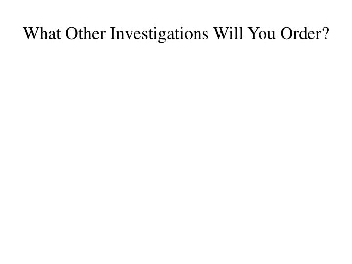 What Other Investigations Will You Order?