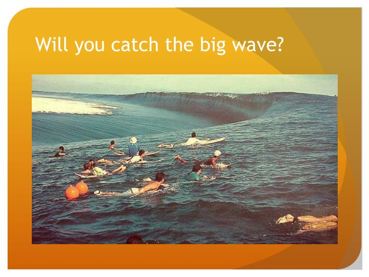 Will you catch the big wave?