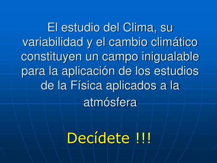 El estudio del Clima, su variabilidad y el cambio climático constituyen un campo inigualable para la aplicación de los estudios de la Física aplicados a la atmósfera