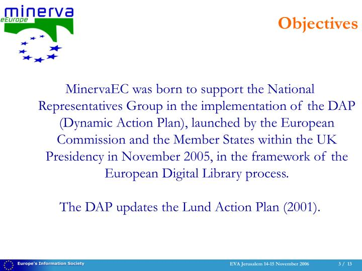 MinervaEC was born to support the National Representatives Group in the implementation of the DAP (Dynamic Action Plan), launched by the European Commission and the Member States within the UK Presidency in November 2005, in the framework of the European Digital Library process.