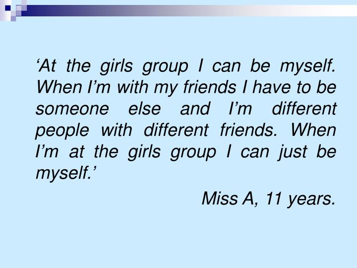 'At the girls group I can be myself. When I'm with my friends I have to be someone else and I'm different people with different friends. When I'm at the girls group I can just be myself.'