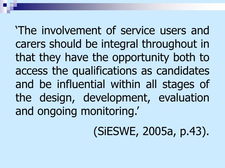 'The involvement of service users and carers should be integral throughout in that they have the opportunity both to access the qualifications as candidates and be influential within all stages of the design, development, evaluation and ongoing monitoring.'