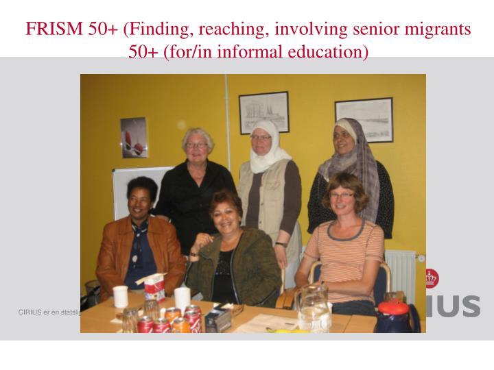 FRISM 50+ (Finding, reaching, involving senior migrants 50+ (for/in informal education)