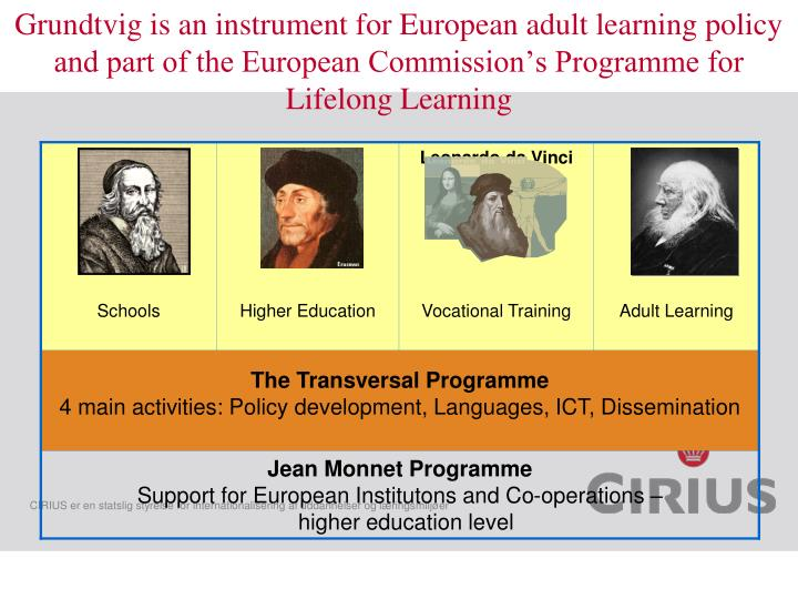 Grundtvig is an instrument for European adult learning policy and part of the European Commission's Programme for Lifelong Learning
