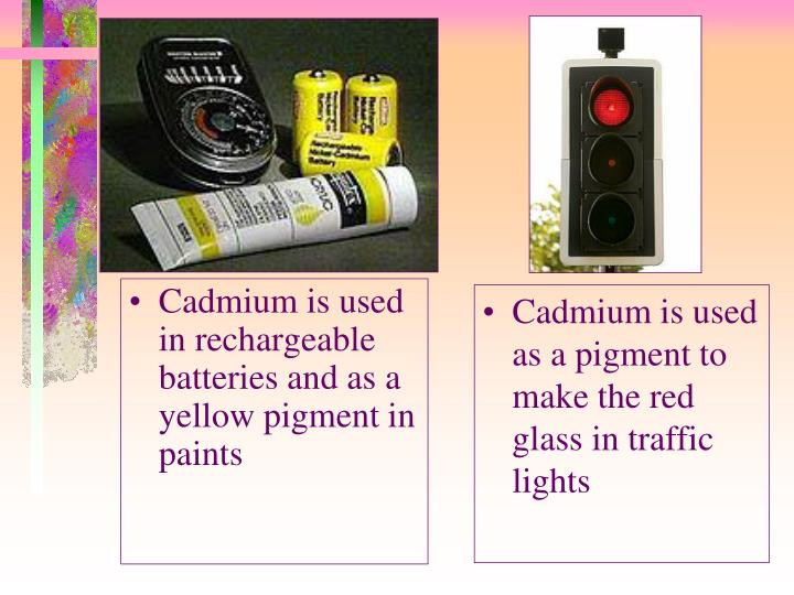 Cadmium is used in rechargeable batteries and as a yellow pigment in paints