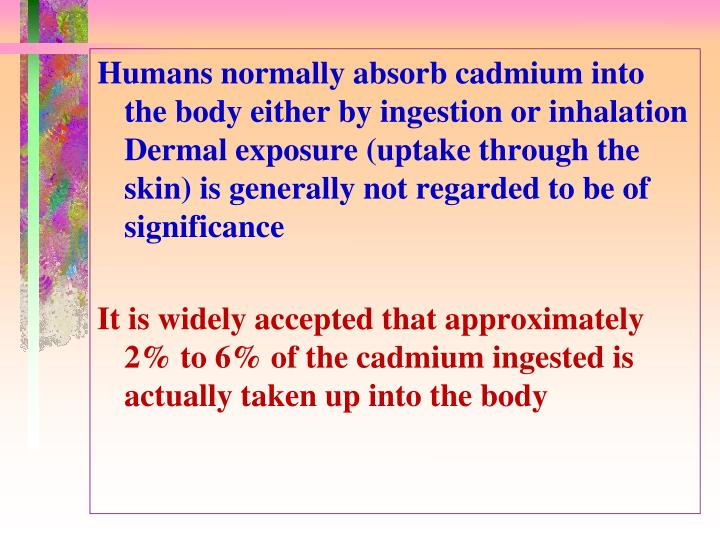 Humans normally absorb cadmium into the body either by ingestion or inhalation Dermal exposure (uptake through the skin) is generally not regarded to be of significance
