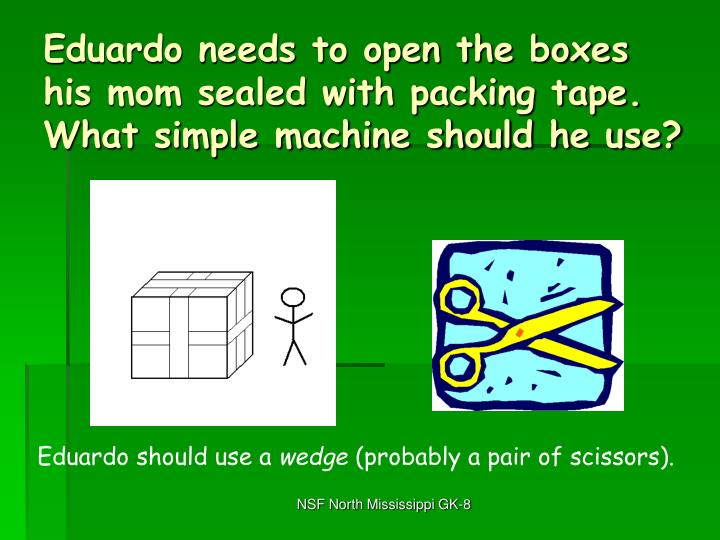 Eduardo needs to open the boxes his mom sealed with packing tape.  What simple machine should he use?
