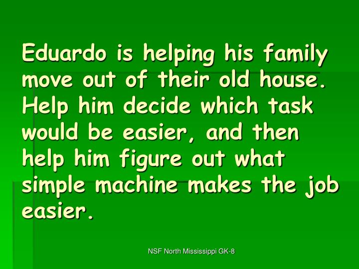 Eduardo is helping his family move out of their old house.  Help him decide which task would be easier, and then help him figure out what simple machine makes the job easier.