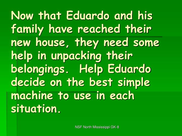 Now that Eduardo and his family have reached their new house, they need some help in unpacking their belongings.  Help Eduardo decide on the best simple machine to use in each situation.
