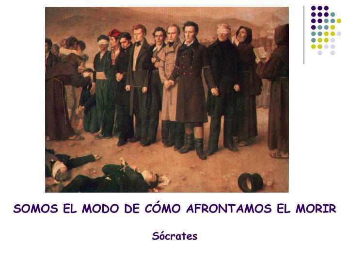 SOMOS EL MODO DE CÓMO AFRONTAMOS EL MORIR