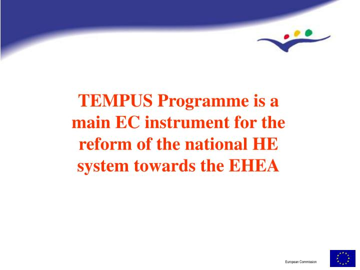 TEMPUS Programme is a main EC instrument for the reform of the national HE system towards the EHEA