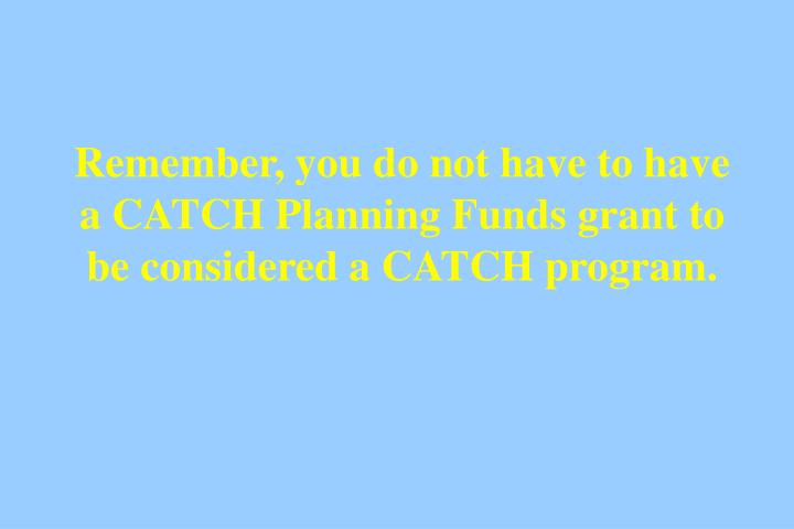 Remember, you do not have to have a CATCH Planning Funds grant to be considered a CATCH program.