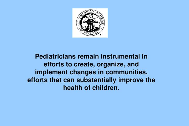 Pediatricians remain instrumental in efforts to create, organize, and implement changes in communities, efforts that can substantially improve the health of children.