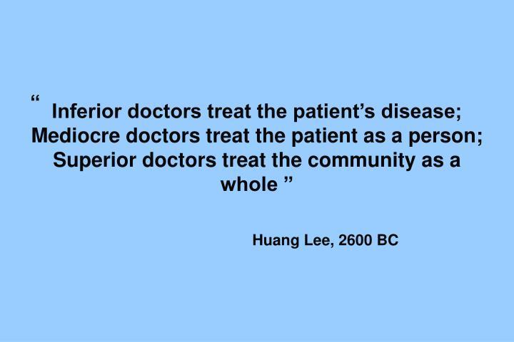 """Inferior doctors treat the patient's disease; Mediocre doctors treat the patient as a person; Superior doctors treat the community as a whole """""""