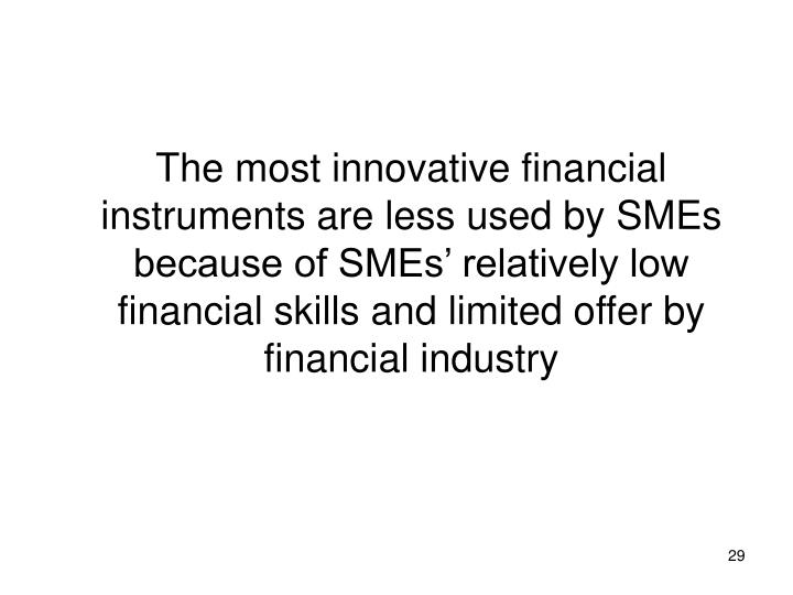 The most innovative financial instruments are less used by SMEs because of SMEs' relatively low financial skills and limited offer by financial industry