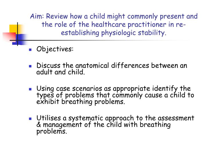 Aim: Review how a child might commonly present and the role of the healthcare practitioner in re-establishing physiologic stability.