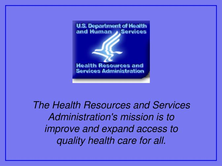 The Health Resources and Services Administration's mission is to improve and expand access to quality health care for all.