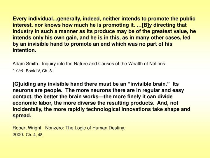 Every individual...generally, indeed, neither intends to promote the public interest, nor knows how much he is promoting it. …[B]y directing that industry in such a manner as its produce may be of the greatest value, he intends only his own gain, and he is in this, as in many other cases, led by an invisible hand to promote an end which was no part of his intention.