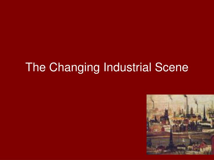 The Changing Industrial Scene
