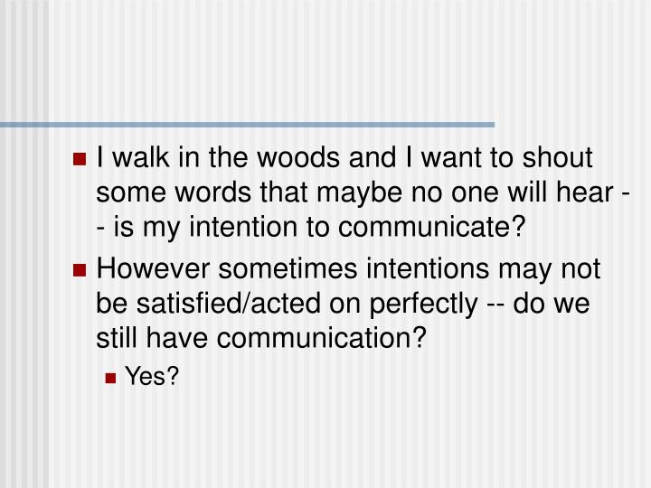 I walk in the woods and I want to shout some words that maybe no one will hear -- is my intention to communicate?