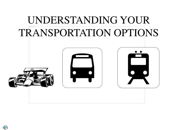 UNDERSTANDING YOUR TRANSPORTATION OPTIONS