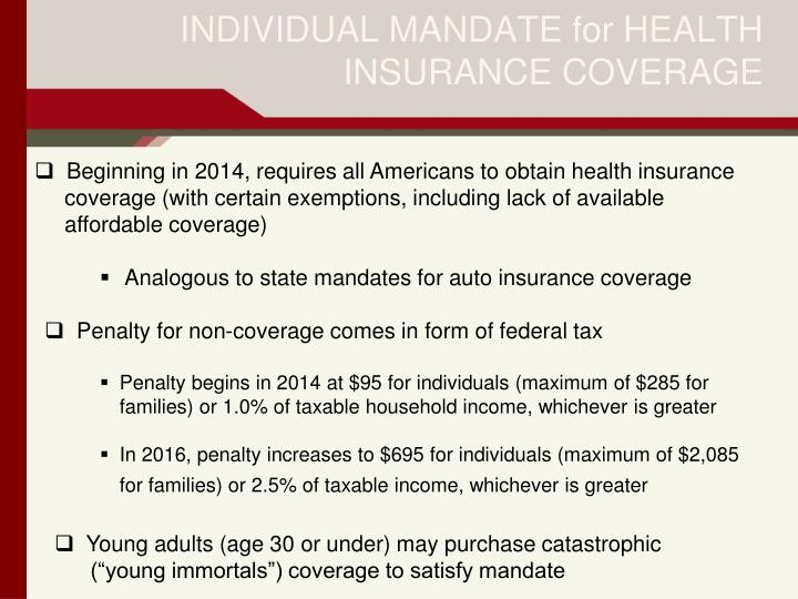 Beginning in 2014, requires all Americans to obtain health insurance 	coverage (with certain exemptions, including lack of available 	affordable coverage)