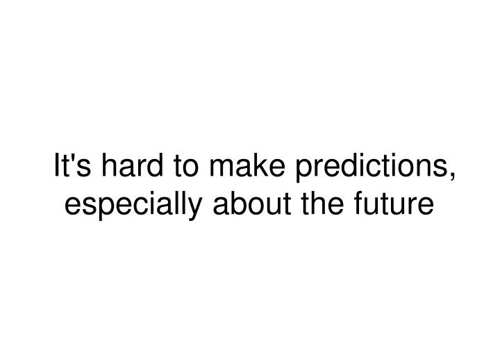 It's hard to make predictions, especially about the future
