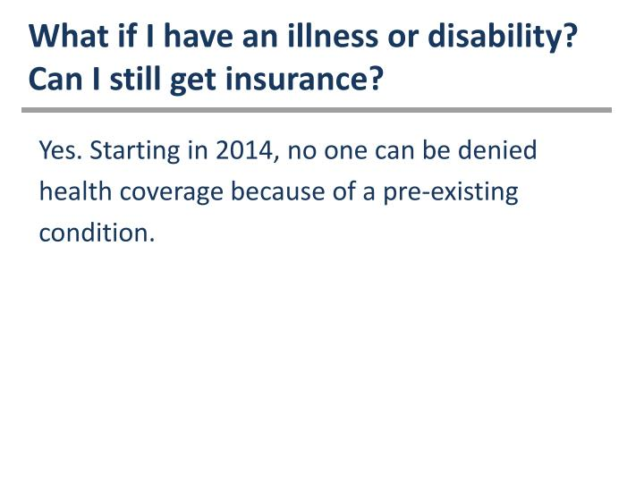What if I have an illness or disability? Can I still get insurance?