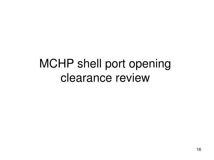 MCHP shell port opening clearance review