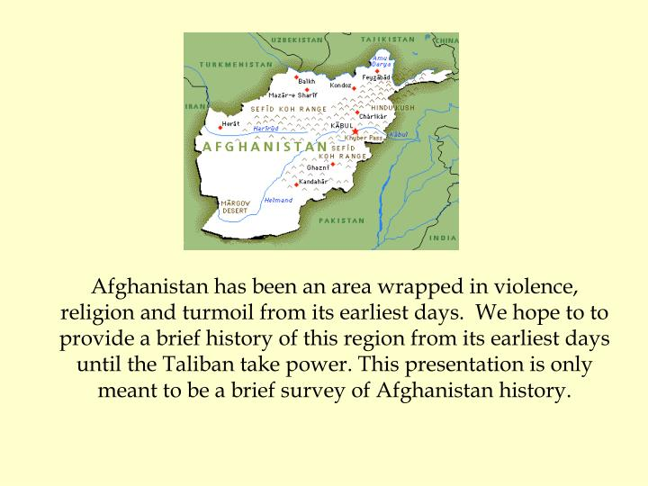 Afghanistan has been an area wrapped in violence, religion and turmoil from its earliest days.  We hope to to provide a brief history of this region from its earliest days until the Taliban take power. This presentation is only meant to be a brief survey of Afghanistan history.