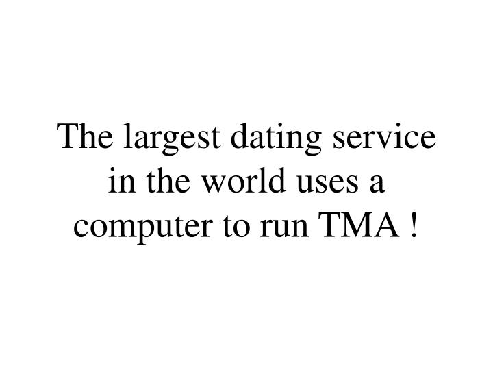 The largest dating service in the world uses a computer to run TMA !