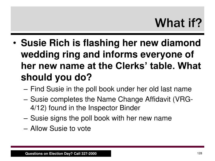 Susie Rich is flashing her new diamond wedding ring and informs everyone of her new name at the Clerks' table. What should you do?