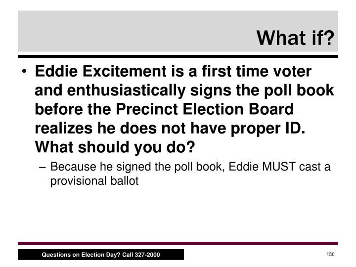 Eddie Excitement is a first time voter and enthusiastically signs the poll book before the Precinct Election Board realizes he does not have proper ID. What should you do?