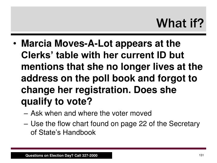 Marcia Moves-A-Lot appears at the Clerks' table with her current ID but mentions that she no longer lives at the address on the poll book and forgot to change her registration. Does she qualify to vote?