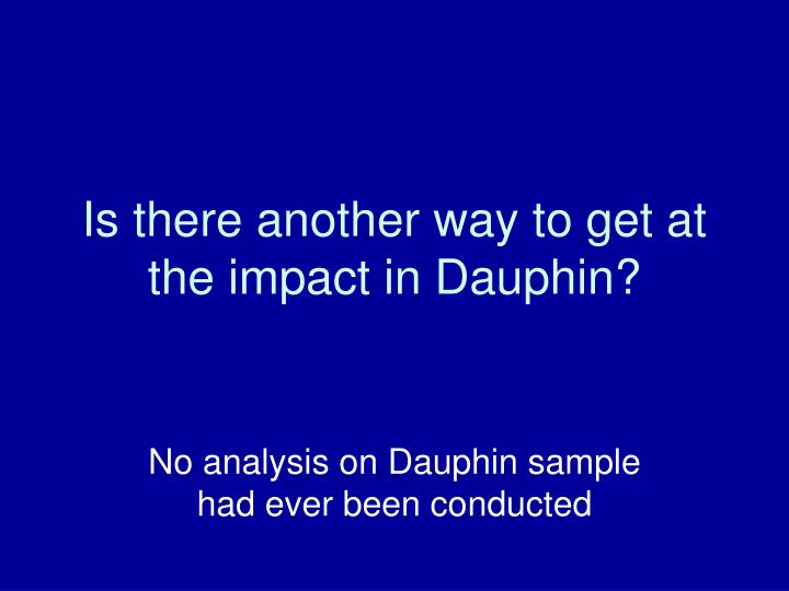 Is there another way to get at the impact in Dauphin?