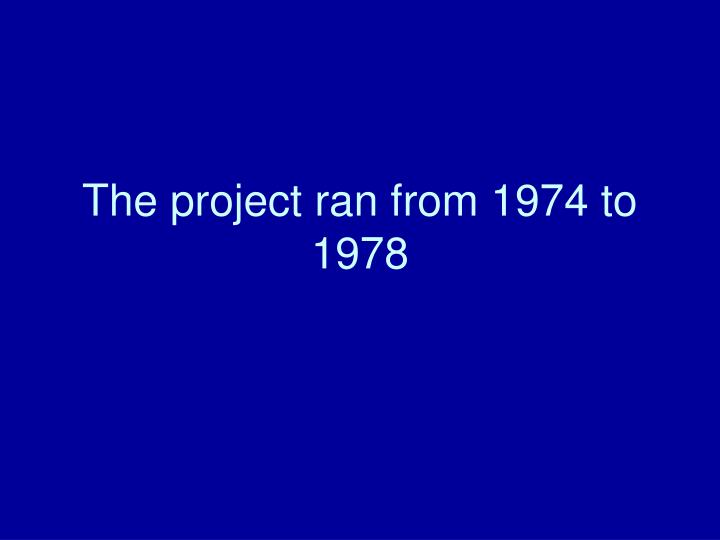 The project ran from 1974 to 1978