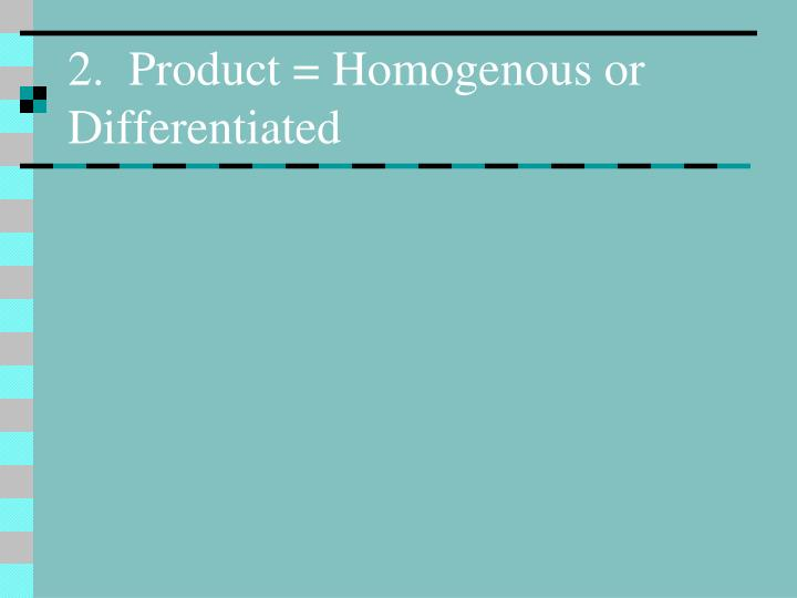 2.  Product = Homogenous or Differentiated