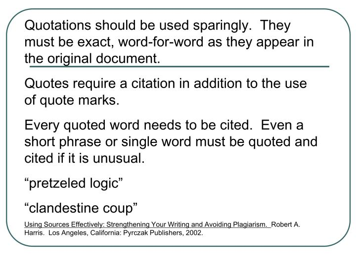 Quotations should be used sparingly.  They must be exact, word-for-word as they appear in the original document.