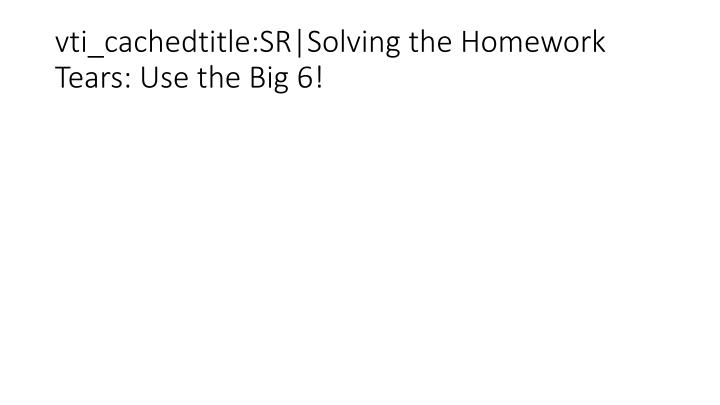 vti_cachedtitle:SR|Solving the Homework Tears: Use the Big 6!